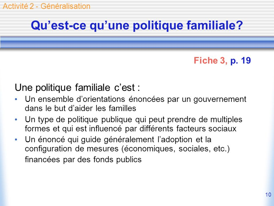 10 Quest-ce quune politique familiale? Une politique familiale cest : Un ensemble dorientations énoncées par un gouvernement dans le but daider les fa