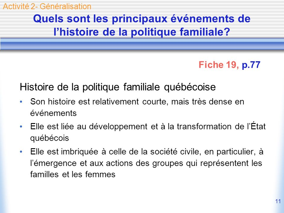 11 Quels sont les principaux événements de lhistoire de la politique familiale? Histoire de la politique familiale québécoise Son histoire est relativ