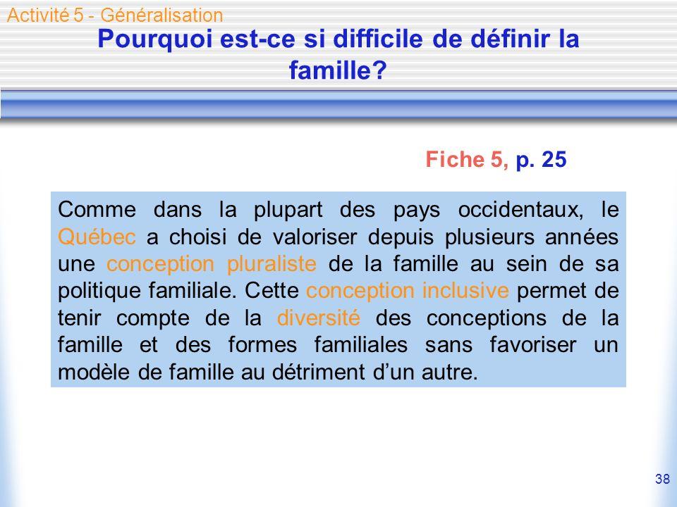 38 Pourquoi est-ce si difficile de définir la famille? Activité 5 - Généralisation Comme dans la plupart des pays occidentaux, le Québec a choisi de v