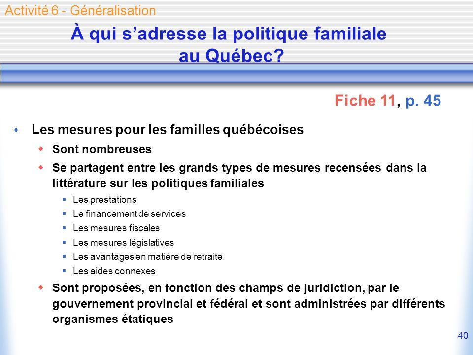 40 À qui sadresse la politique familiale au Québec? Les mesures pour les familles québécoises Sont nombreuses Se partagent entre les grands types de m