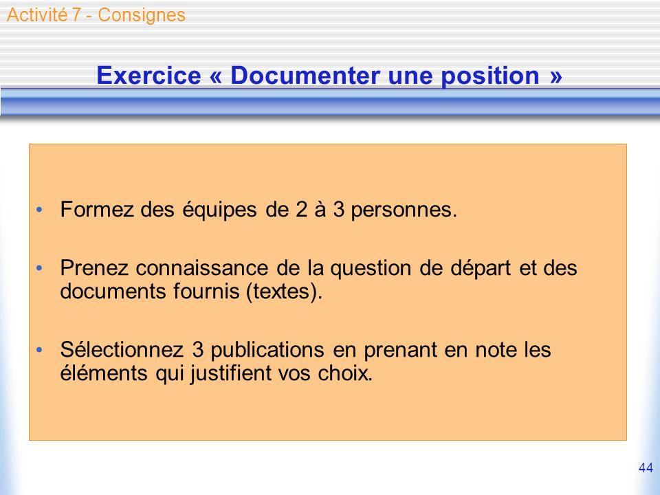 44 Exercice « Documenter une position » Formez des équipes de 2 à 3 personnes. Prenez connaissance de la question de départ et des documents fournis (
