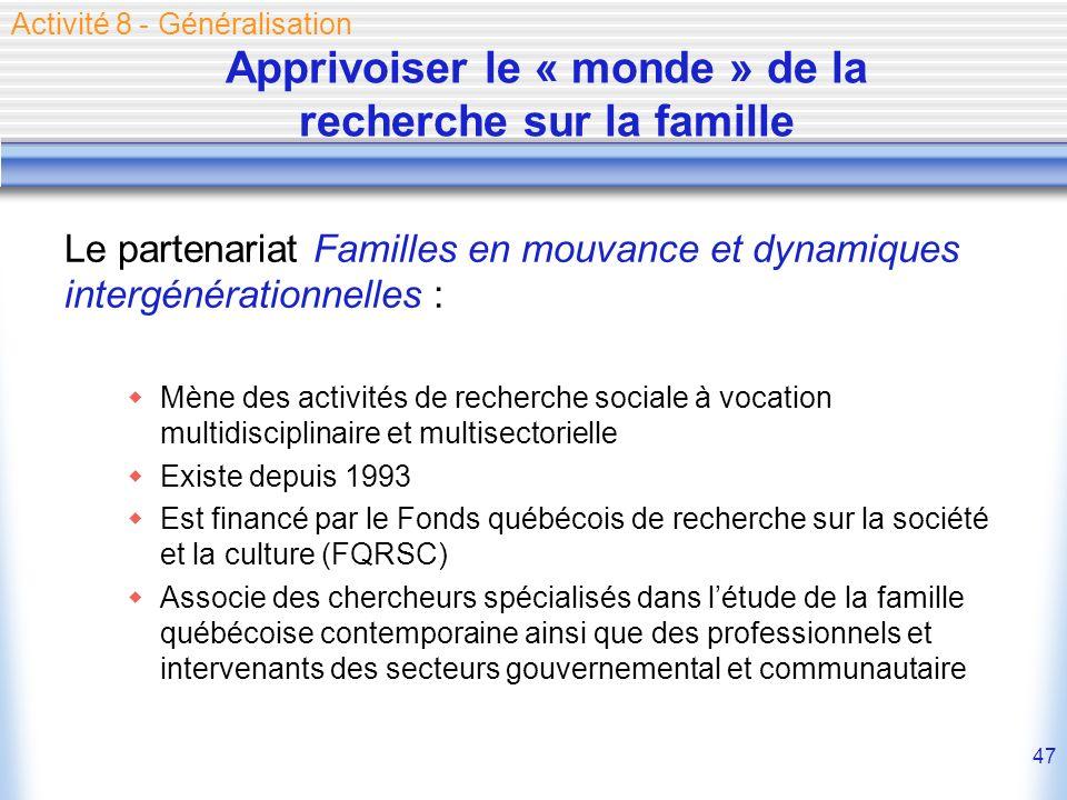 47 Apprivoiser le « monde » de la recherche sur la famille Le partenariat Familles en mouvance et dynamiques intergénérationnelles : Mène des activité