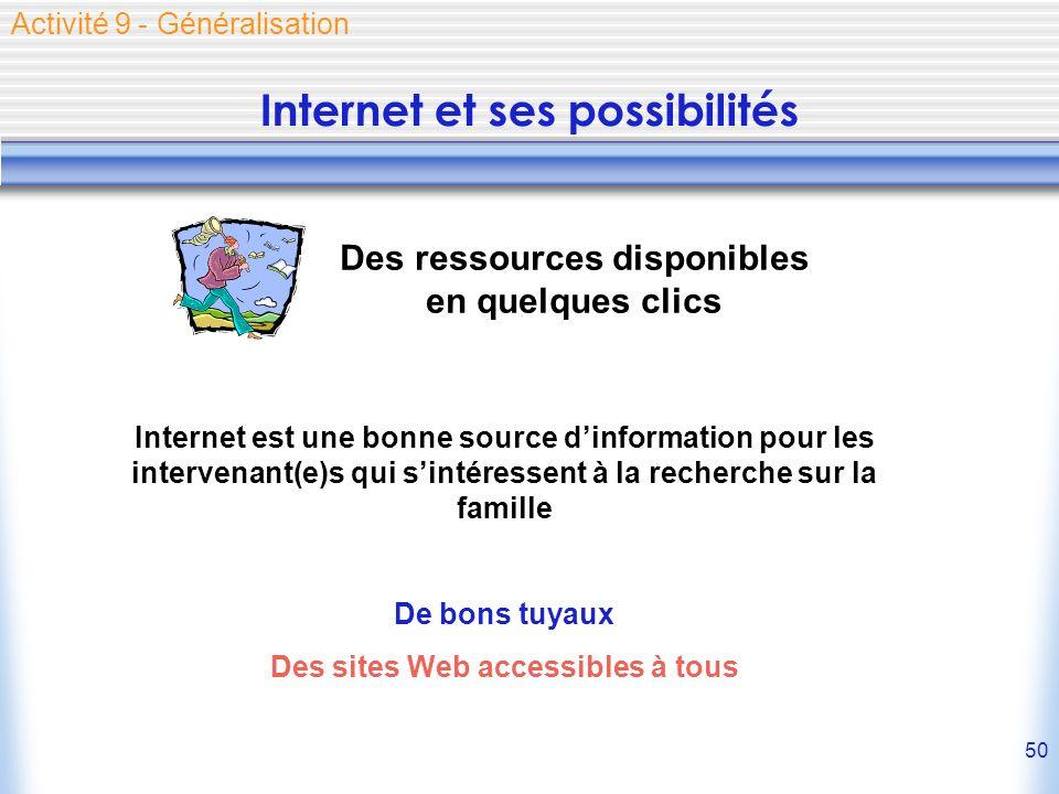 50 Internet et ses possibilités Activité 9 - Généralisation Des ressources disponibles en quelques clics Internet est une bonne source dinformation pour les intervenant(e)s qui sintéressent à la recherche sur la famille De bons tuyaux Des sites Web accessibles à tous