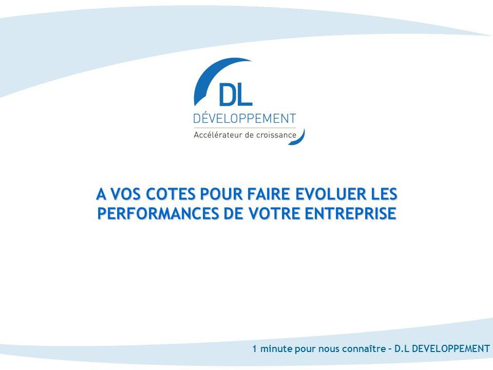 www.dldevel.com 1 minute pour nous connaître – D.L DEVELOPPEMENT A VOS COTES POUR FAIRE EVOLUER LES PERFORMANCES DE VOTRE ENTREPRISE