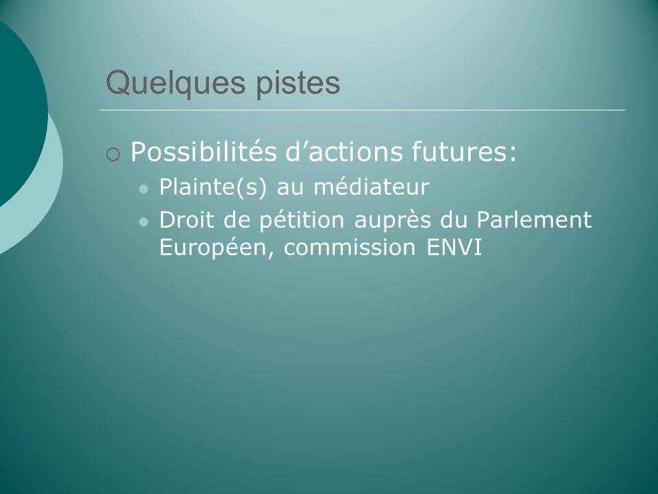 Quelques pistes Possibilités dactions futures: Plainte(s) au médiateur Droit de pétition auprès du Parlement Européen, commission ENVI