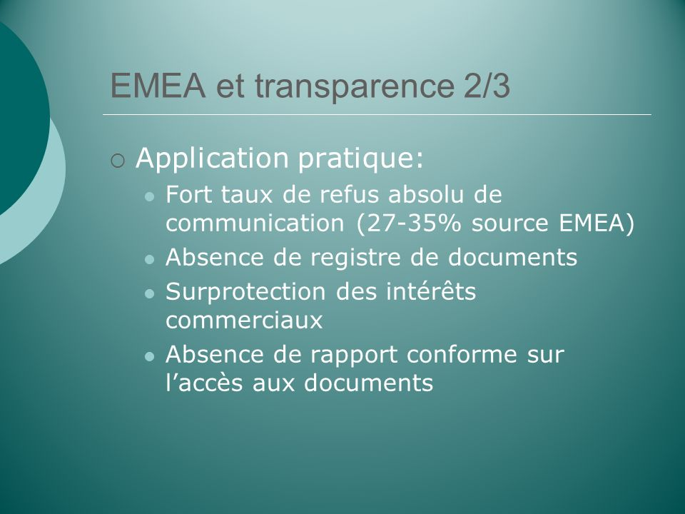 EMEA et transparence 2/3 Application pratique: Fort taux de refus absolu de communication (27-35% source EMEA) Absence de registre de documents Surprotection des intérêts commerciaux Absence de rapport conforme sur laccès aux documents