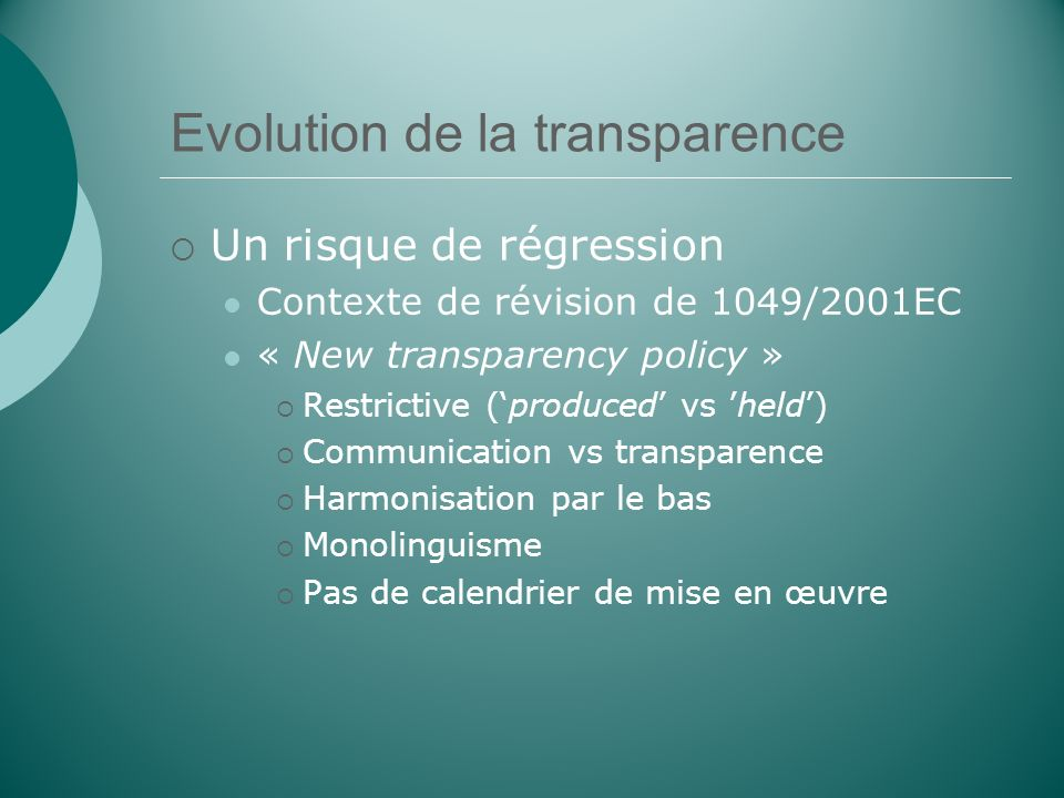 Evolution de la transparence Un risque de régression Contexte de révision de 1049/2001EC « New transparency policy » Restrictive (produced vs held) Communication vs transparence Harmonisation par le bas Monolinguisme Pas de calendrier de mise en œuvre