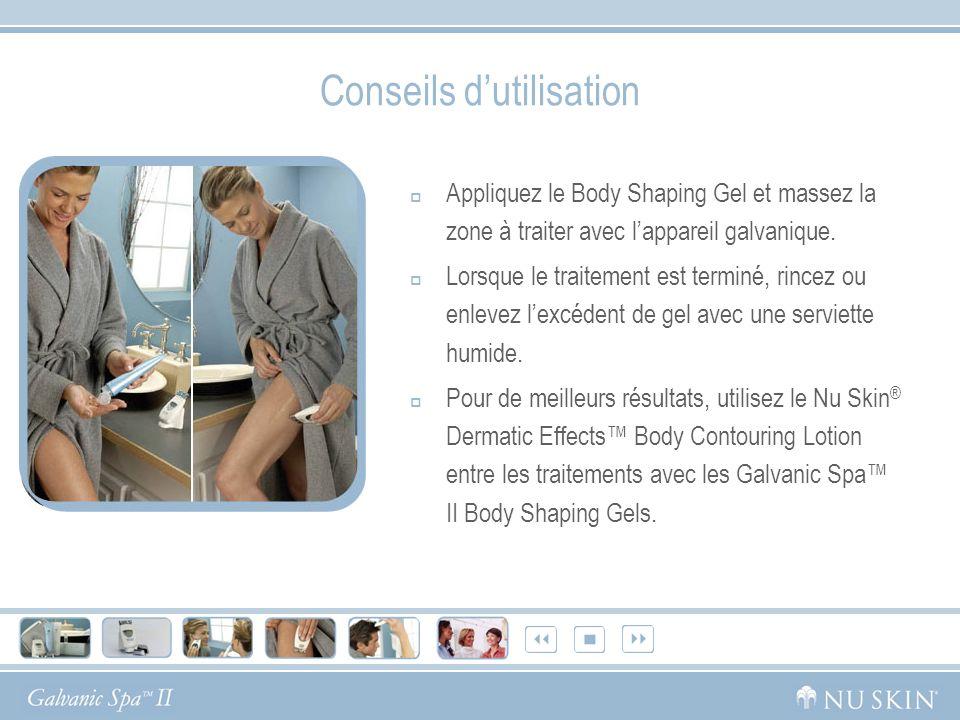 Conseils dutilisation Appliquez le Body Shaping Gel et massez la zone à traiter avec lappareil galvanique. Lorsque le traitement est terminé, rincez o