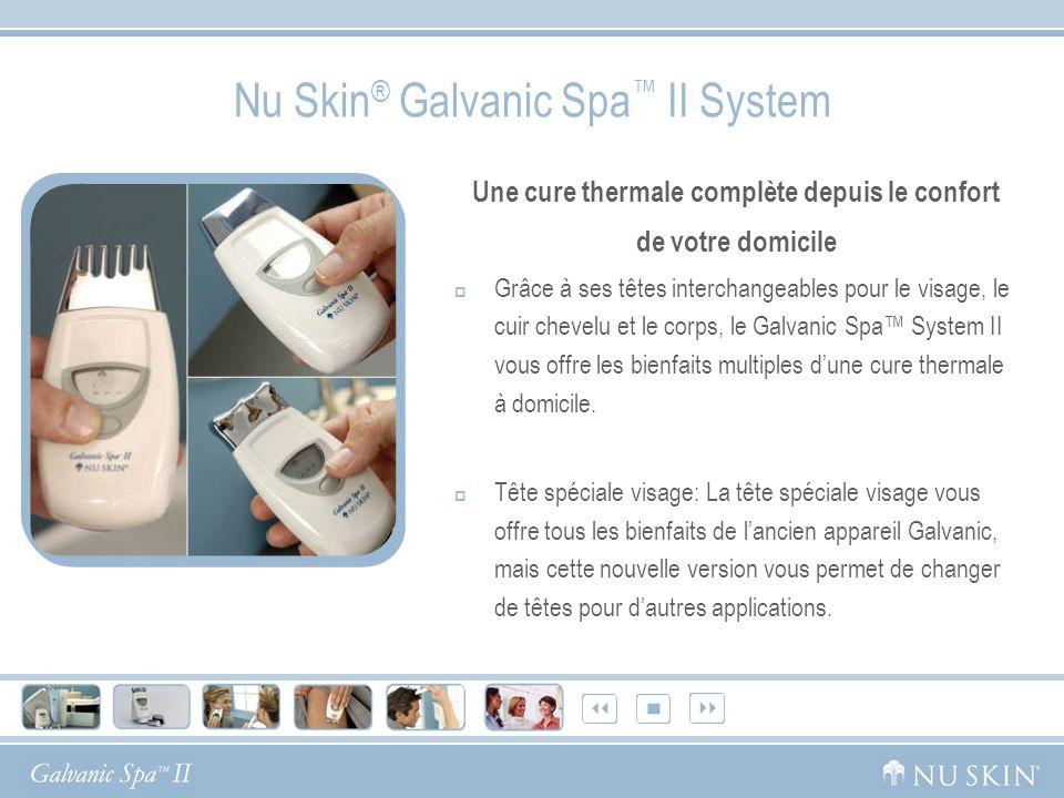 Nu Skin ® Galvanic Spa II System Une cure thermale complète depuis le confort de votre domicile Grâce à ses têtes interchangeables pour le visage, le cuir chevelu et le corps, le Galvanic Spa System II vous offre les bienfaits multiples dune cure thermale à domicile.