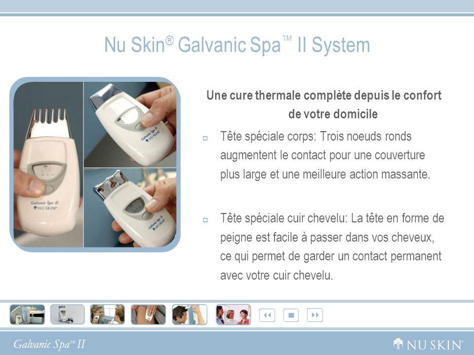 Nu Skin ® Galvanic Spa II System Une cure thermale complète depuis le confort de votre domicile Tête spéciale corps: Trois noeuds ronds augmentent le contact pour une couverture plus large et une meilleure action massante.