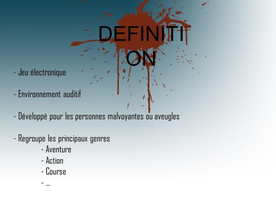- Jeu électronique - Environnement auditif - Développé pour les personnes malvoyantes ou aveugles - Regroupe les principaux genres - Aventure - Action - Course - … DEFINITI ON