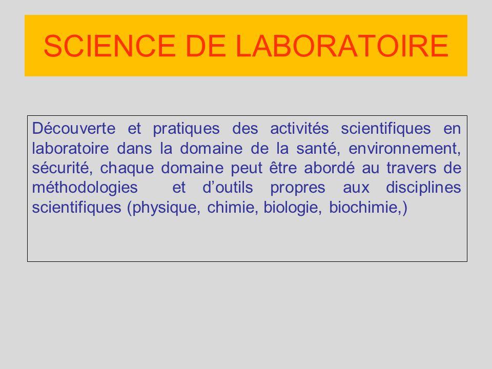 Découverte et pratiques des activités scientifiques en laboratoire dans la domaine de la santé, environnement, sécurité, chaque domaine peut être abordé au travers de méthodologies et doutils propres aux disciplines scientifiques (physique, chimie, biologie, biochimie,) SCIENCE DE LABORATOIRE