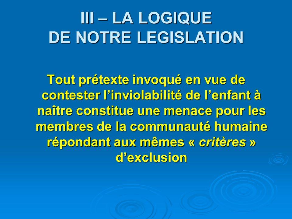 III – LA LOGIQUE DE NOTRE LEGISLATION Tout prétexte invoqué en vue de contester linviolabilité de lenfant à naître constitue une menace pour les membres de la communauté humaine répondant aux mêmes « critères » dexclusion