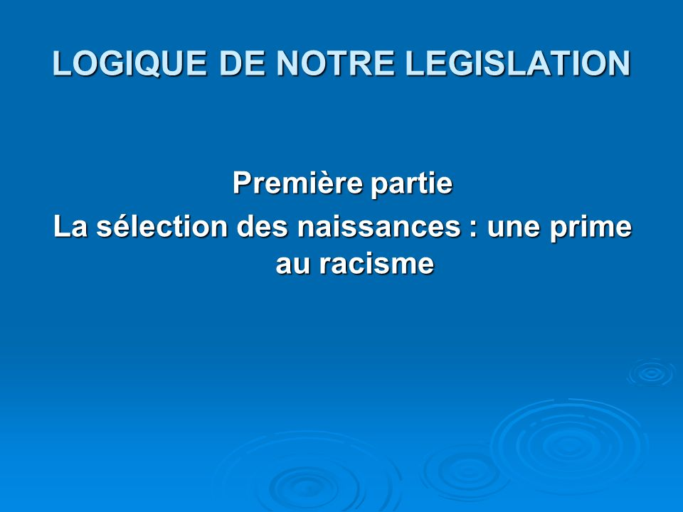 LOGIQUE DE NOTRE LEGISLATION Première partie La sélection des naissances : une prime au racisme