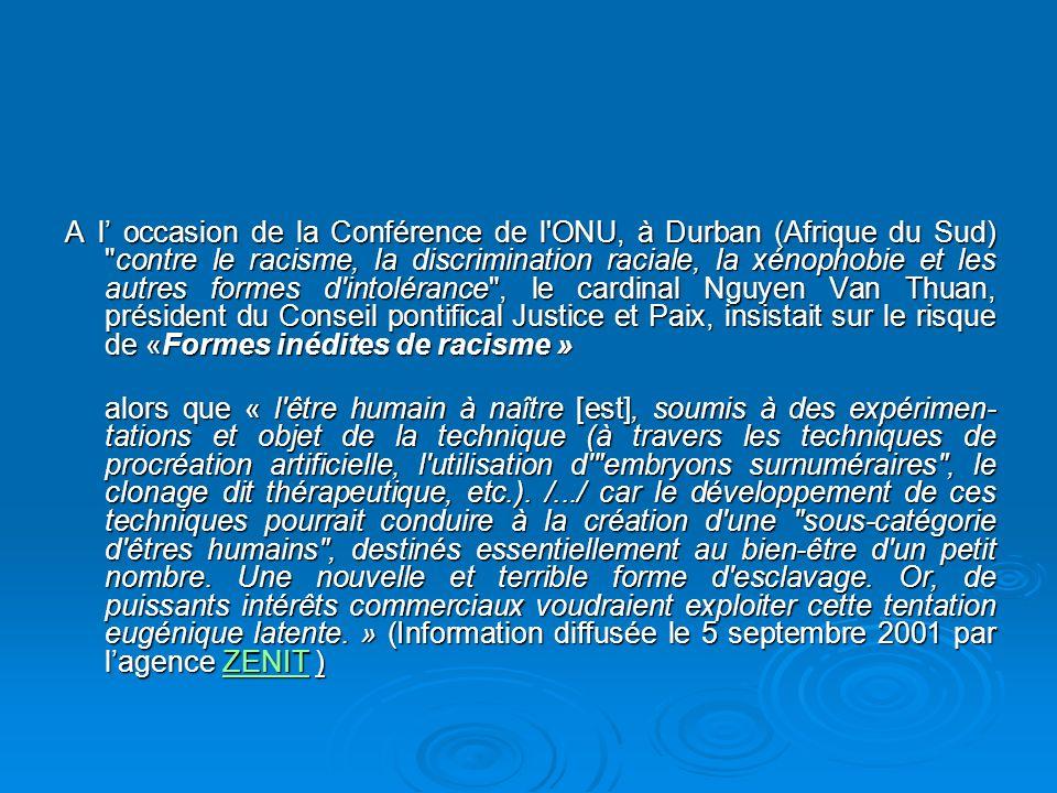 A l occasion de la Conférence de l ONU, à Durban (Afrique du Sud) contre le racisme, la discrimination raciale, la xénophobie et les autres formes d intolérance , le cardinal Nguyen Van Thuan, président du Conseil pontifical Justice et Paix, insistait sur le risque de «Formes inédites de racisme » alors que « l être humain à naître [est], soumis à des expérimen- tations et objet de la technique (à travers les techniques de procréation artificielle, l utilisation d embryons surnuméraires , le clonage dit thérapeutique, etc.).