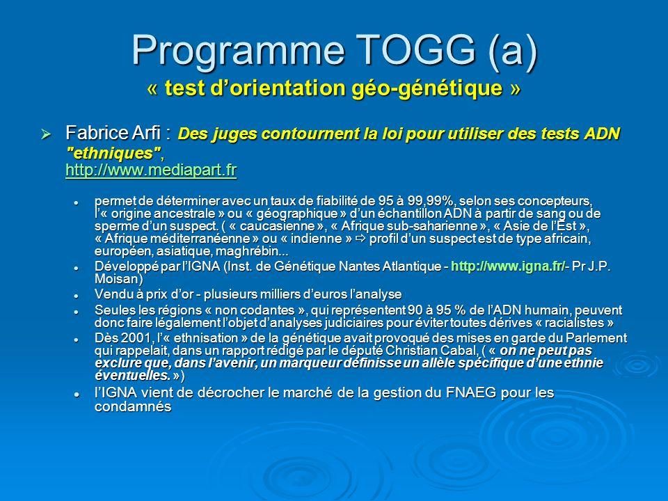 Programme TOGG (a) « test dorientation géo-génétique » Fabrice Arfi : Des juges contournent la loi pour utiliser des tests ADN ethniques , http://www.mediapart.fr Fabrice Arfi : Des juges contournent la loi pour utiliser des tests ADN ethniques , http://www.mediapart.fr http://www.mediapart.fr permet de déterminer avec un taux de fiabilité de 95 à 99,99%, selon ses concepteurs, l« origine ancestrale » ou « géographique » dun échantillon ADN à partir de sang ou de sperme dun suspect.
