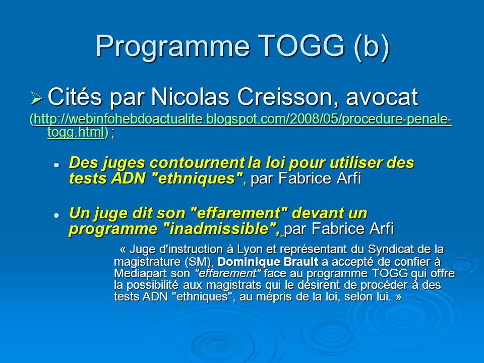Programme TOGG (b) Cités par Nicolas Creisson, avocat Cités par Nicolas Creisson, avocat (http://webinfohebdoactualite.blogspot.com/2008/05/procedure-penale- togg.html) ; http://webinfohebdoactualite.blogspot.com/2008/05/procedure-penale- togg.htmlhttp://webinfohebdoactualite.blogspot.com/2008/05/procedure-penale- togg.html Des juges contournent la loi pour utiliser des tests ADN ethniques , par Fabrice Arfi Des juges contournent la loi pour utiliser des tests ADN ethniques , par Fabrice Arfi Un juge dit son effarement devant un programme inadmissible , par Fabrice Arfi Un juge dit son effarement devant un programme inadmissible , par Fabrice Arfi « Juge d instruction à Lyon et représentant du Syndicat de la magistrature (SM), Dominique Brault a accepté de confier à Mediapart son effarement face au programme TOGG qui offre la possibilité aux magistrats qui le désirent de procéder à des tests ADN ethniques , au mépris de la loi, selon lui.