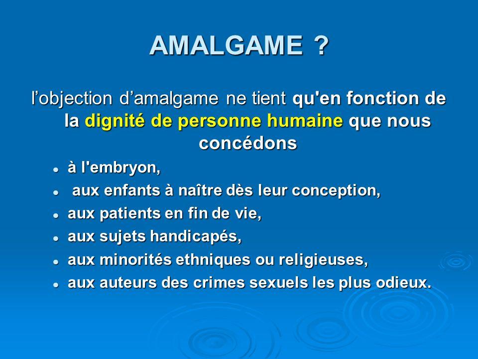 AMALGAME ? lobjection damalgame ne tient qu'en fonction de la dignité de personne humaine que nous concédons à l'embryon, à l'embryon, aux enfants à n