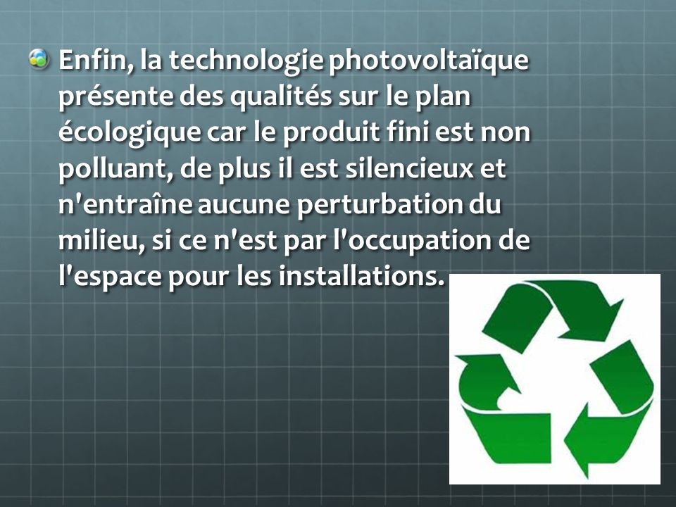 Enfin, la technologie photovoltaïque présente des qualités sur le plan écologique car le produit fini est non polluant, de plus il est silencieux et n