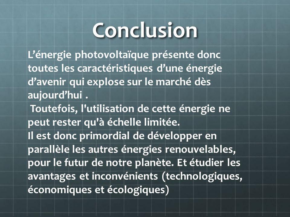 Conclusion Lénergie photovoltaïque présente donc toutes les caractéristiques dune énergie davenir qui explose sur le marché dès aujourdhui. Toutefois,