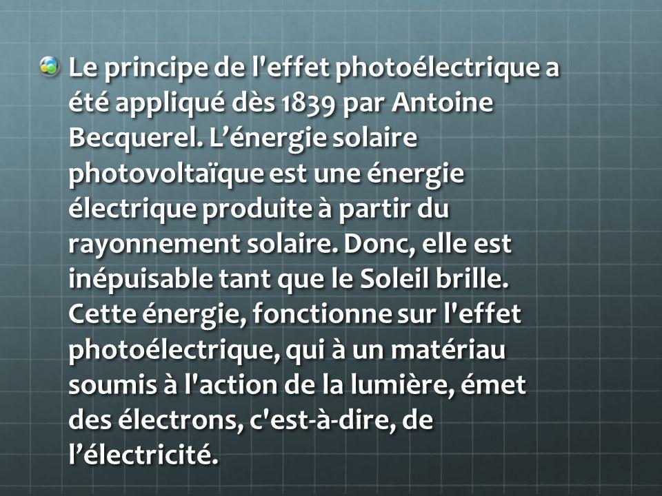 Le principe de l'effet photoélectrique a été appliqué dès 1839 par Antoine Becquerel. Lénergie solaire photovoltaïque est une énergie électrique produ