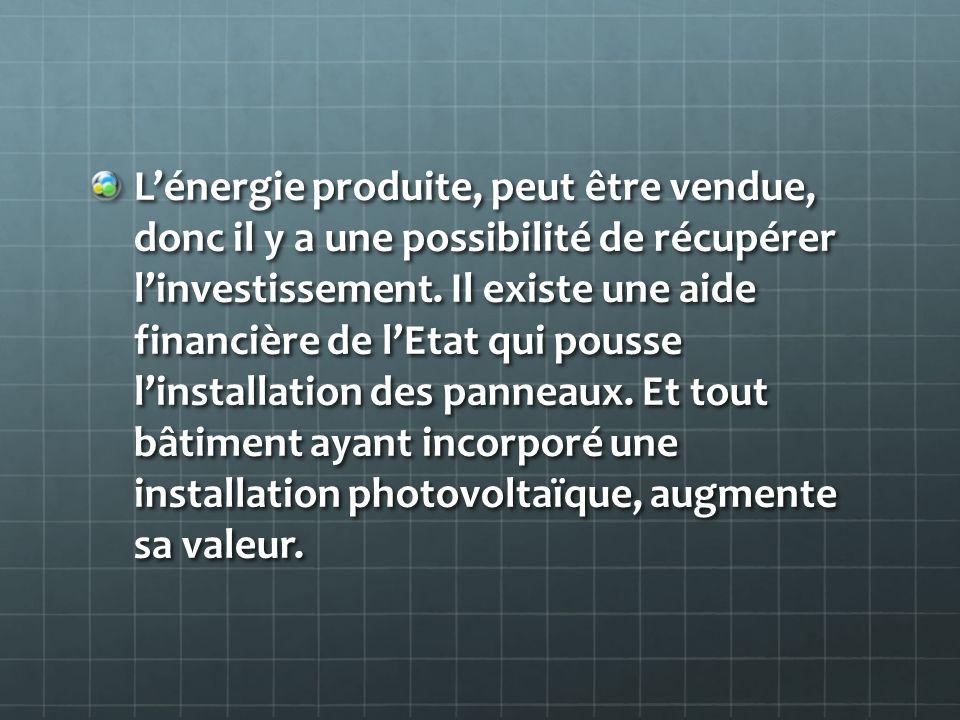 Lénergie produite, peut être vendue, donc il y a une possibilité de récupérer linvestissement. Il existe une aide financière de lEtat qui pousse linst