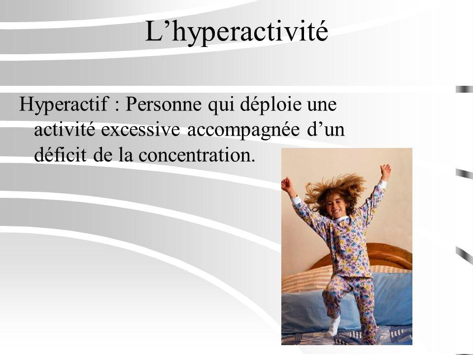 Lhyperactivité Hyperactif : Personne qui déploie une activité excessive accompagnée dun déficit de la concentration.