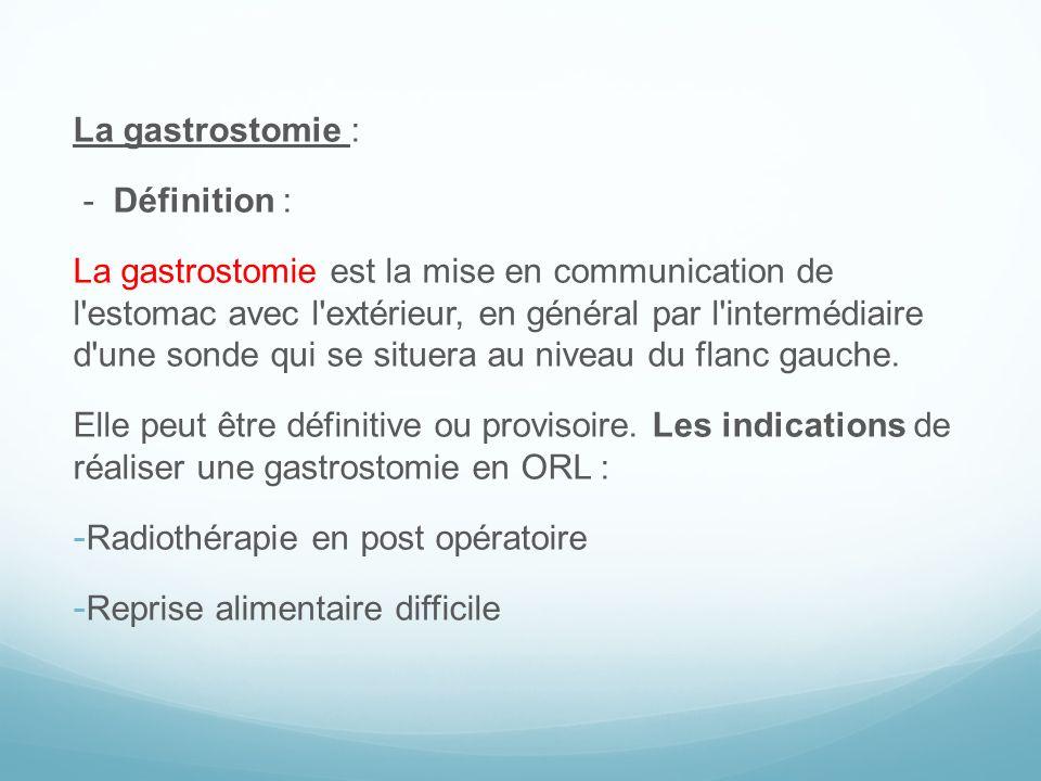 La gastrostomie : - Définition : La gastrostomie est la mise en communication de l'estomac avec l'extérieur, en général par l'intermédiaire d'une sond