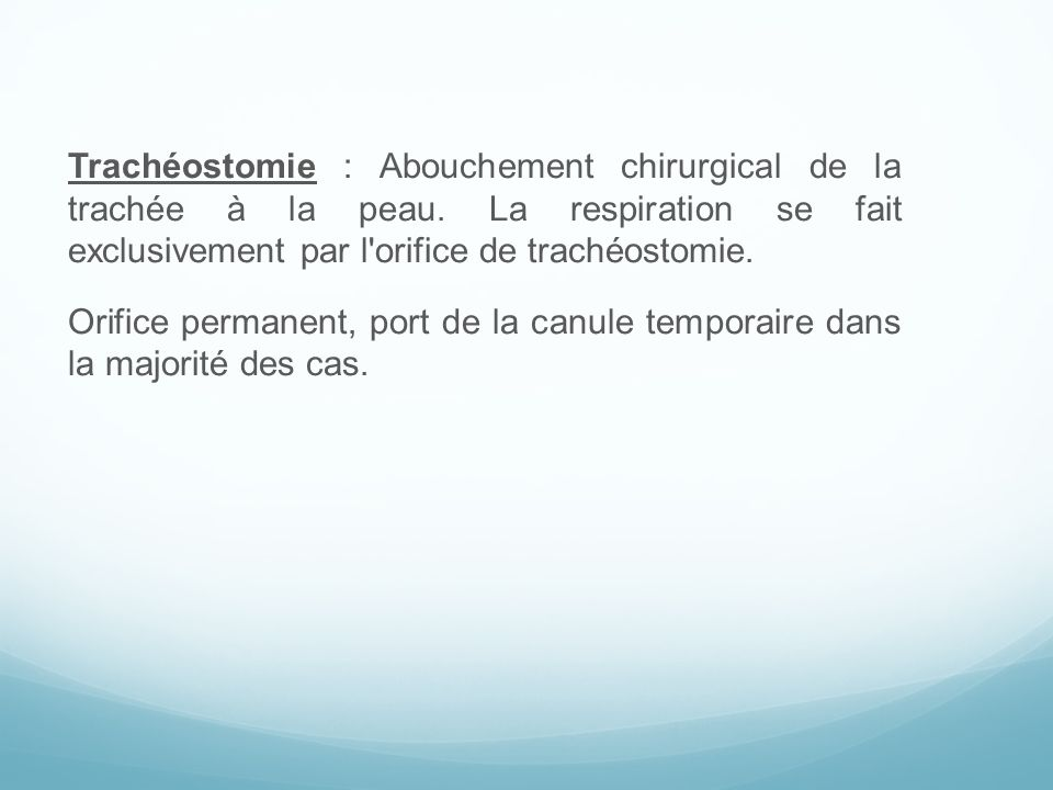 Trachéostomie : Abouchement chirurgical de la trachée à la peau. La respiration se fait exclusivement par l'orifice de trachéostomie. Orifice permanen
