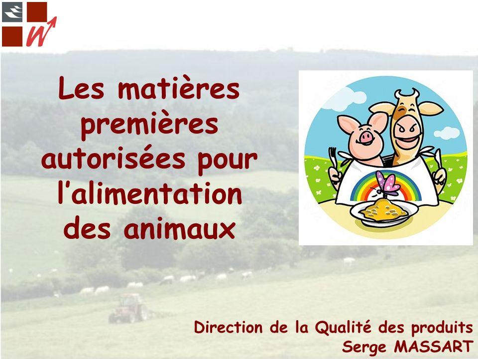 Les matières premières autorisées pour lalimentation des animaux Direction de la Qualité des produits Serge MASSART
