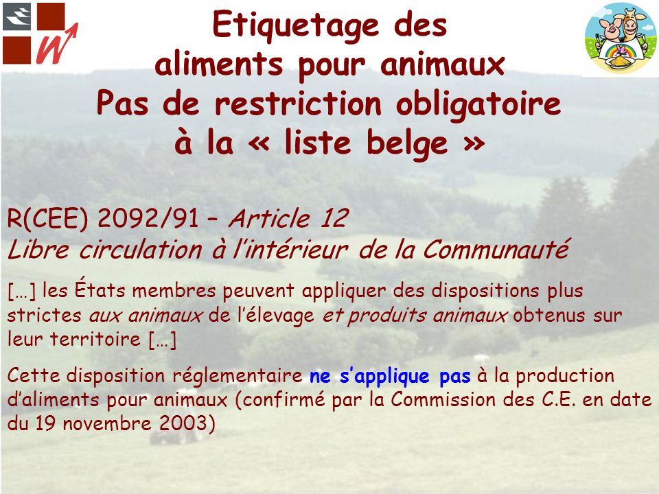 Etiquetage des aliments pour animaux Pas de restriction obligatoire à la « liste belge » R(CEE) 2092/91 – Article 12 Libre circulation à lintérieur de