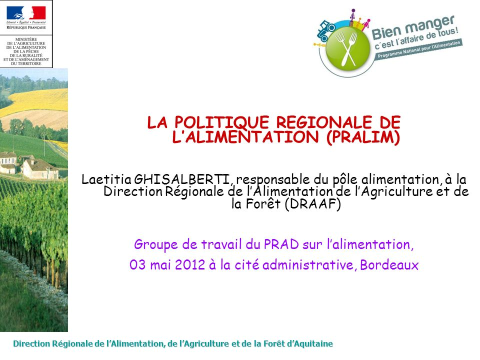Direction Régionale de lAlimentation, de lAgriculture et de la Forêt dAquitaine LA POLITIQUE REGIONALE DE LALIMENTATION (PRALIM) Laetitia GHISALBERTI,