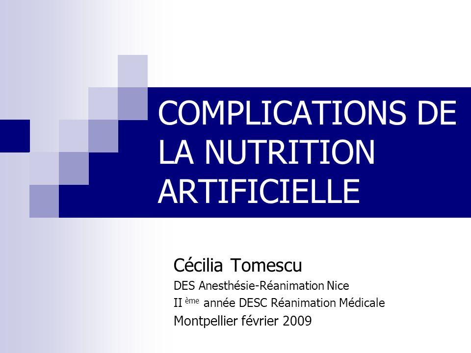 COMPLICATIONS DE LA NUTRITION ARTIFICIELLE Cécilia Tomescu DES Anesthésie-Réanimation Nice II ème année DESC Réanimation Médicale Montpellier février