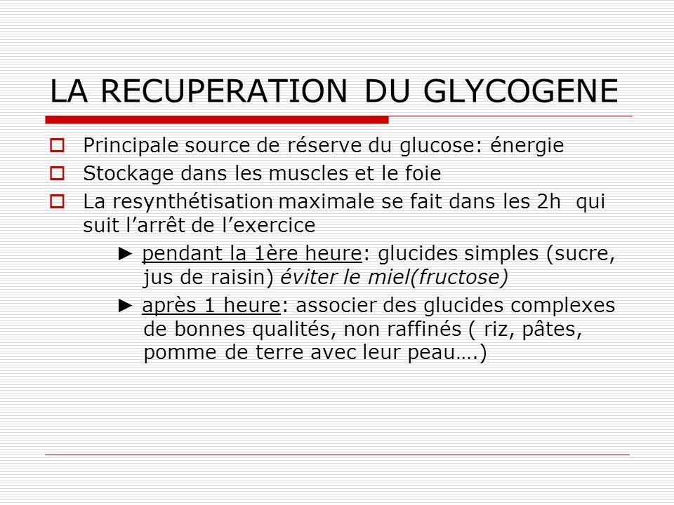 LA RECUPERATION DU GLYCOGENE Principale source de réserve du glucose: énergie Stockage dans les muscles et le foie La resynthétisation maximale se fait dans les 2h qui suit larrêt de lexercice pendant la 1ère heure: glucides simples (sucre, jus de raisin) éviter le miel(fructose) après 1 heure: associer des glucides complexes de bonnes qualités, non raffinés ( riz, pâtes, pomme de terre avec leur peau….)
