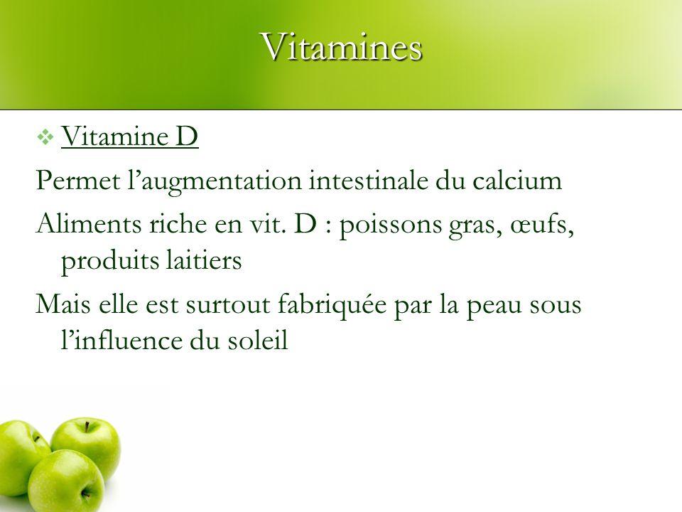 Vitamines Vitamine D Permet laugmentation intestinale du calcium Aliments riche en vit. D : poissons gras, œufs, produits laitiers Mais elle est surto