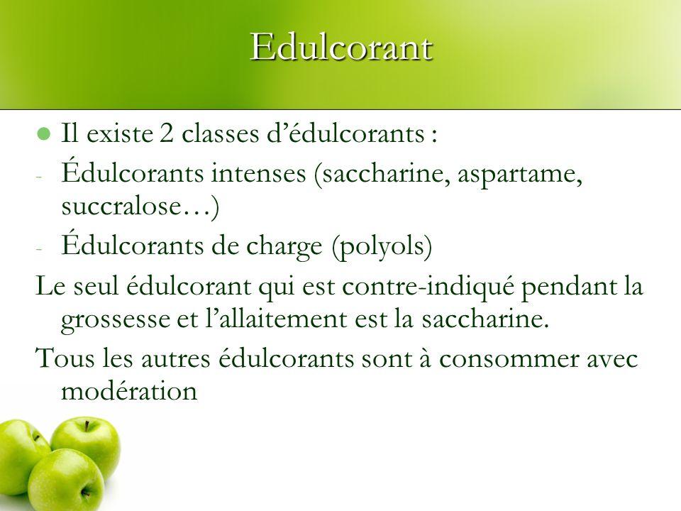 Edulcorant Il existe 2 classes dédulcorants : - Édulcorants intenses (saccharine, aspartame, succralose…) - Édulcorants de charge (polyols) Le seul édulcorant qui est contre-indiqué pendant la grossesse et lallaitement est la saccharine.