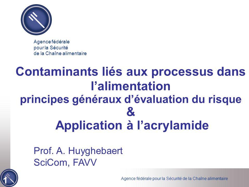 Agence fédérale pour la Sécurité de la Chaîne alimentaire 1 Contaminants liés aux processus dans lalimentation principes généraux dévaluation du risque & Application à lacrylamide Prof.