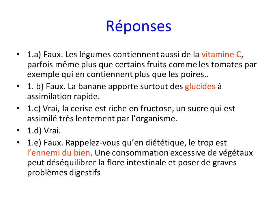 Réponses 1.a) Faux. Les légumes contiennent aussi de la vitamine C, parfois même plus que certains fruits comme les tomates par exemple qui en contien