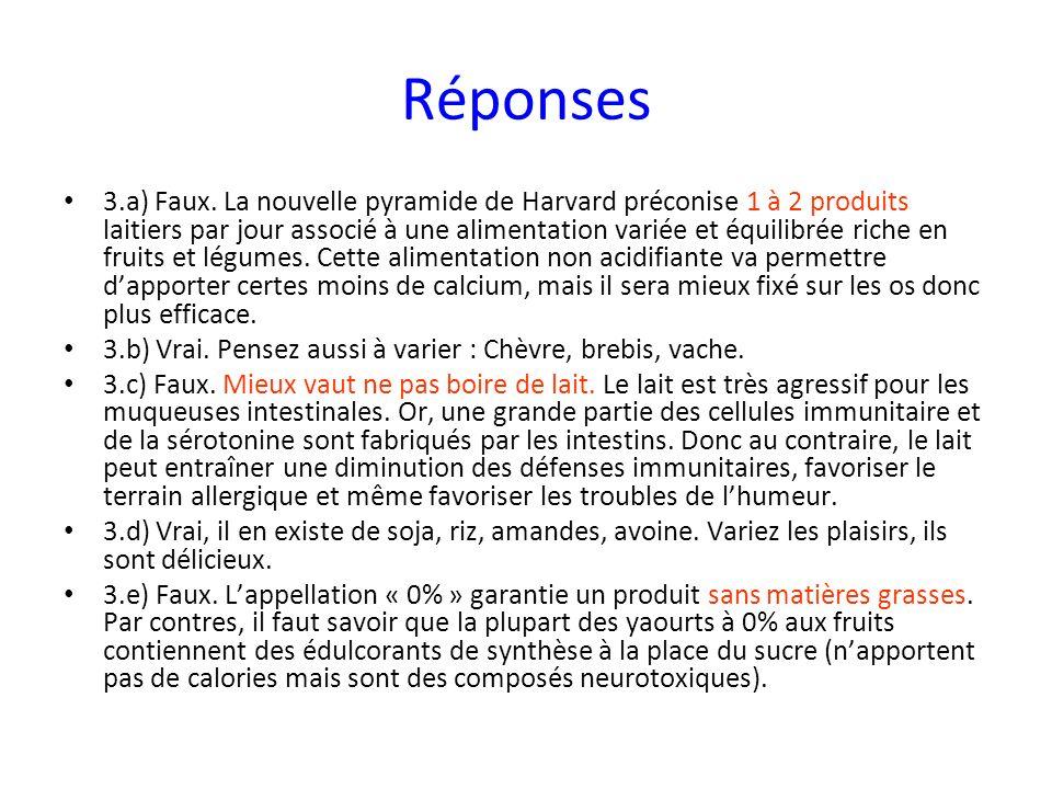 Réponses 3.a) Faux. La nouvelle pyramide de Harvard préconise 1 à 2 produits laitiers par jour associé à une alimentation variée et équilibrée riche e
