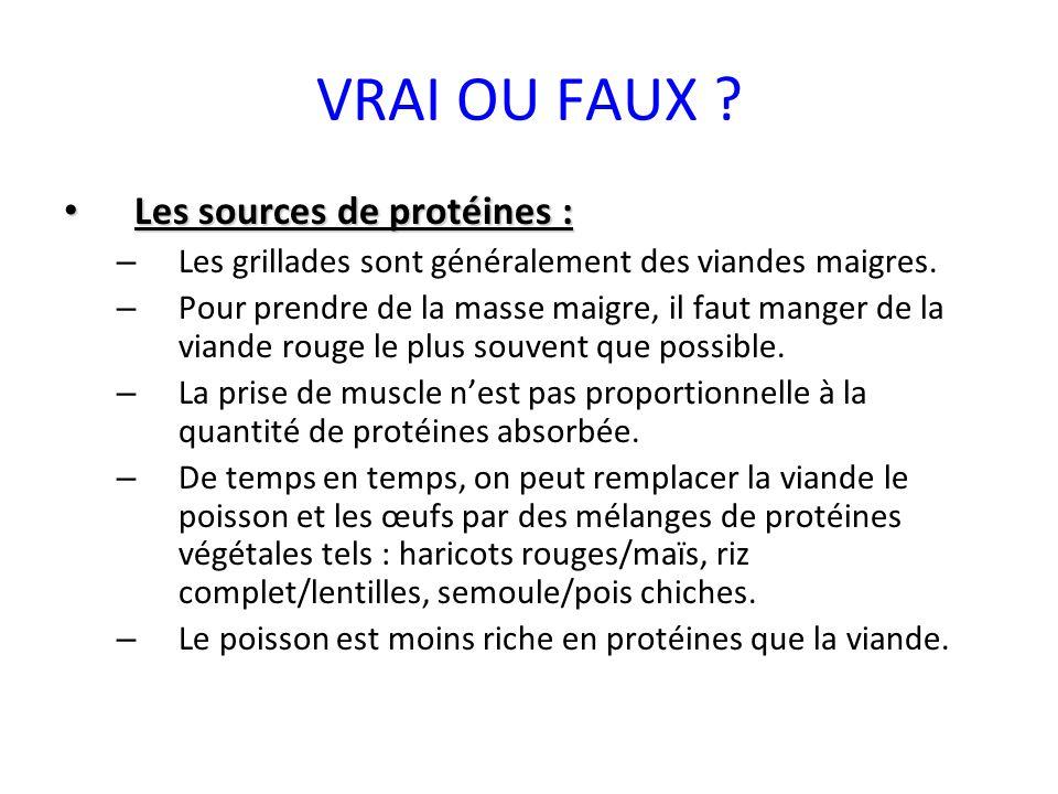 VRAI OU FAUX ? Les sources de protéines : Les sources de protéines : – Les grillades sont généralement des viandes maigres. – Pour prendre de la masse