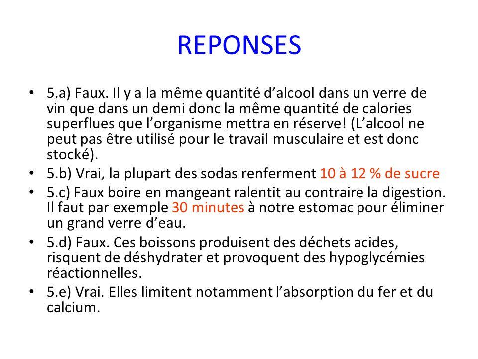 REPONSES 5.a) Faux. Il y a la même quantité dalcool dans un verre de vin que dans un demi donc la même quantité de calories superflues que lorganisme