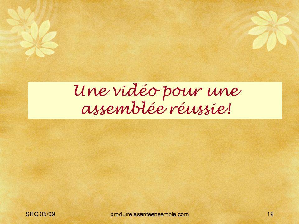 SRQ 05/09produirelasanteensemble.com19 Une vidéo pour une assemblée réussie!