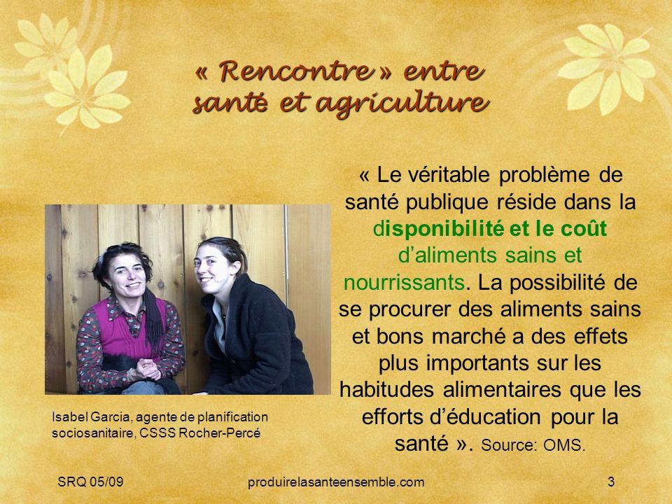 SRQ 05/09produirelasanteensemble.com3 « Rencontre » entre sant é et agriculture « Le véritable problème de santé publique réside dans la disponibilité et le coût daliments sains et nourrissants.