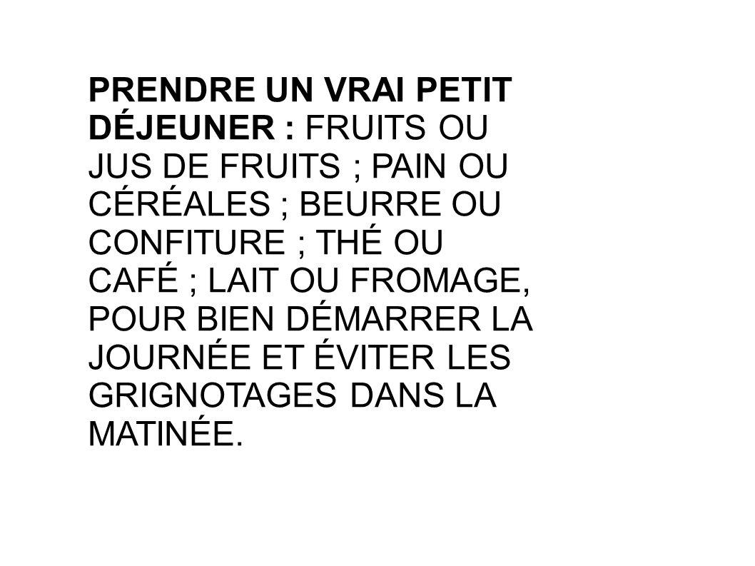 PRENDRE UN VRAI PETIT DÉJEUNER : FRUITS OU JUS DE FRUITS ; PAIN OU CÉRÉALES ; BEURRE OU CONFITURE ; THÉ OU CAFÉ ; LAIT OU FROMAGE, POUR BIEN DÉMARRER