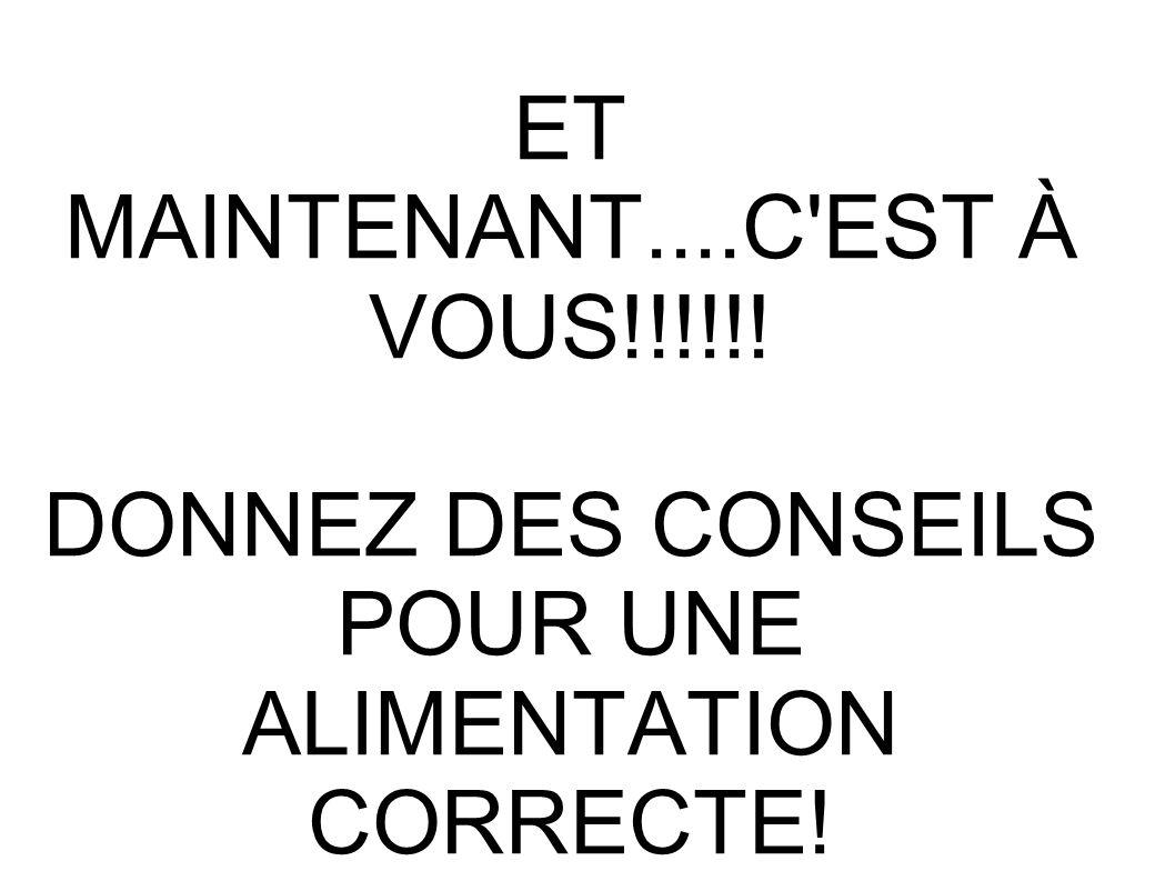 ET MAINTENANT....C'EST À VOUS!!!!!! DONNEZ DES CONSEILS POUR UNE ALIMENTATION CORRECTE!