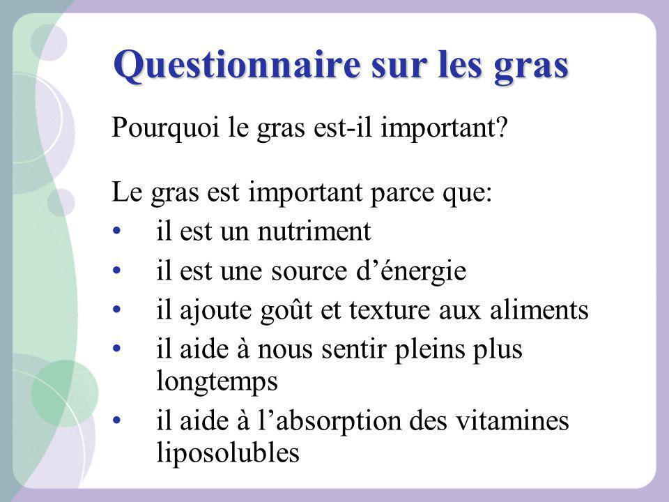 Questionnaire sur les gras Le gras est important parce que: il est un nutriment il est une source dénergie il ajoute goût et texture aux aliments il a