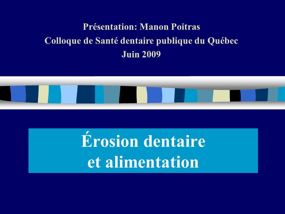 Érosion dentaire et alimentation Présentation: Manon Poitras Colloque de Santé dentaire publique du Québec Juin 2009