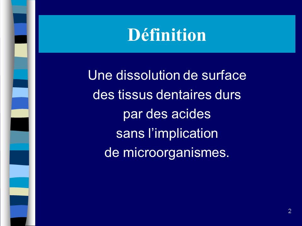 2 Définition Une dissolution de surface des tissus dentaires durs par des acides sans limplication de microorganismes.
