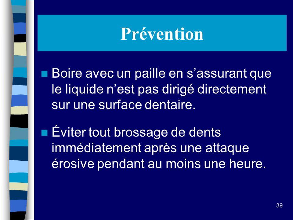 39 Prévention Boire avec un paille en sassurant que le liquide nest pas dirigé directement sur une surface dentaire.