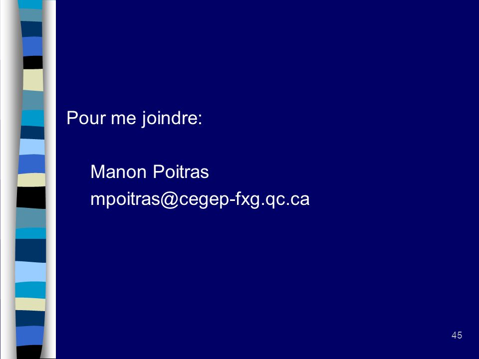 45 Pour me joindre: Manon Poitras mpoitras@cegep-fxg.qc.ca
